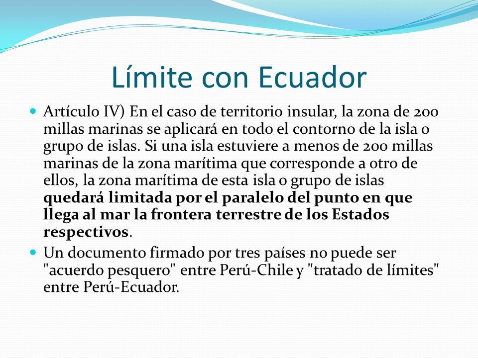 Límite con Ecuador Artículo IV) En el caso de territorio insular, la zona de 200 millas marinas se aplicará en todo el contorno de la isla o grupo de