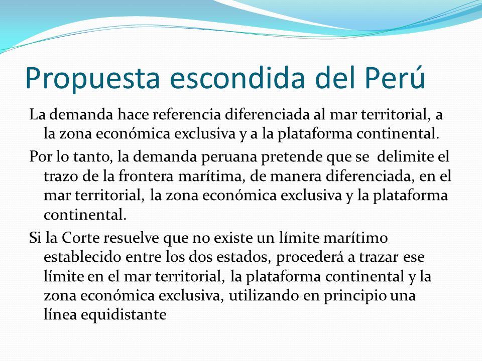 Propuesta escondida del Perú La demanda hace referencia diferenciada al mar territorial, a la zona económica exclusiva y a la plataforma continental.