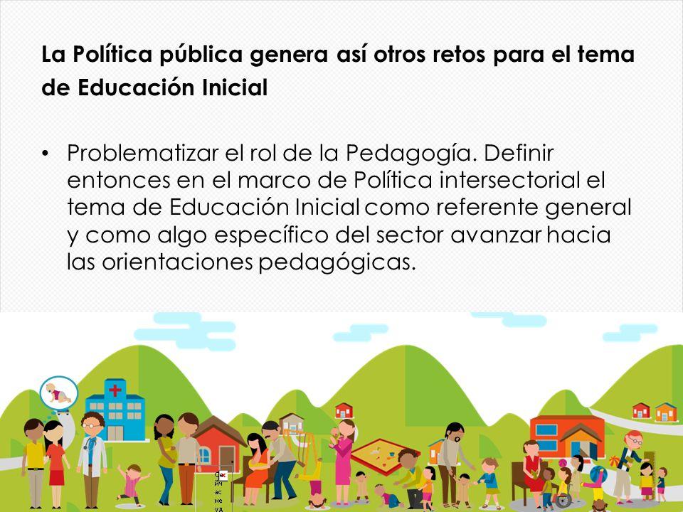 La Política pública genera así otros retos para el tema de Educación Inicial Problematizar el rol de la Pedagogía. Definir entonces en el marco de Pol