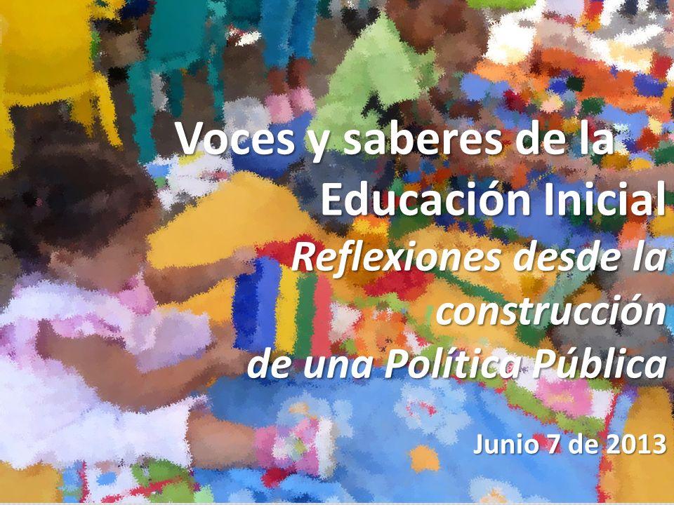 Voces y saberes de la Educación Inicial Reflexiones desde la construcción de una Política Pública Junio 7 de 2013