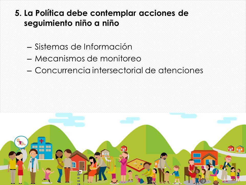 5. La Política debe contemplar acciones de seguimiento niño a niño – Sistemas de Información – Mecanismos de monitoreo – Concurrencia intersectorial d