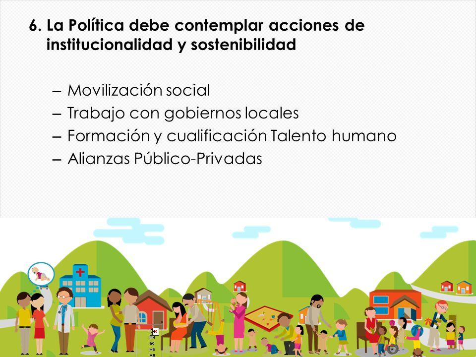 6. La Política debe contemplar acciones de institucionalidad y sostenibilidad – Movilización social – Trabajo con gobiernos locales – Formación y cual