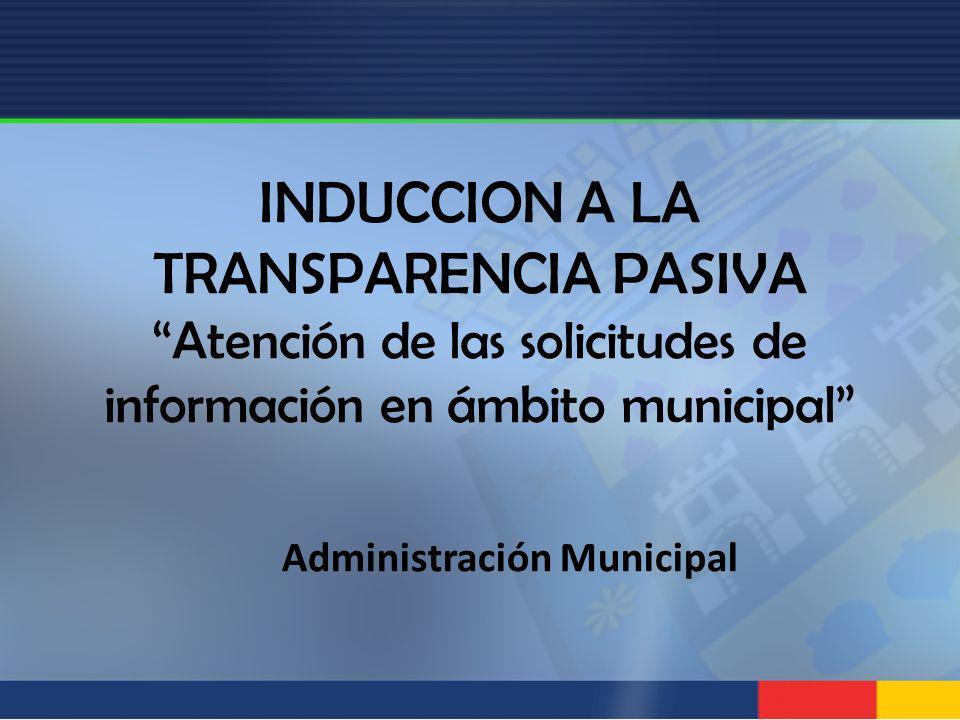INDUCCION A LA TRANSPARENCIA PASIVA Atención de las solicitudes de información en ámbito municipal Administración Municipal