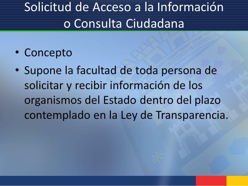 Solicitud de Acceso a la Información o Consulta Ciudadana Concepto Supone la facultad de toda persona de solicitar y recibir información de los organi