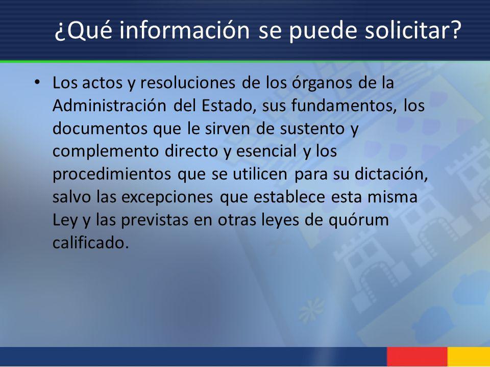 ¿Qué información se puede solicitar? Los actos y resoluciones de los órganos de la Administración del Estado, sus fundamentos, los documentos que le s