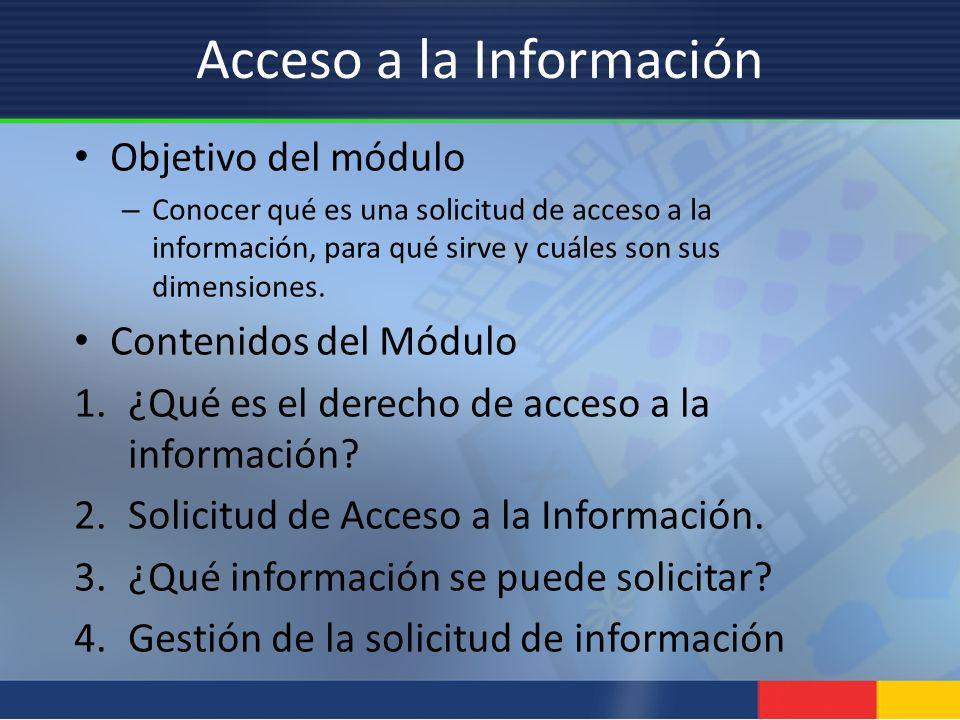 Acceso a la Información Objetivo del módulo – Conocer qué es una solicitud de acceso a la información, para qué sirve y cuáles son sus dimensiones. Co
