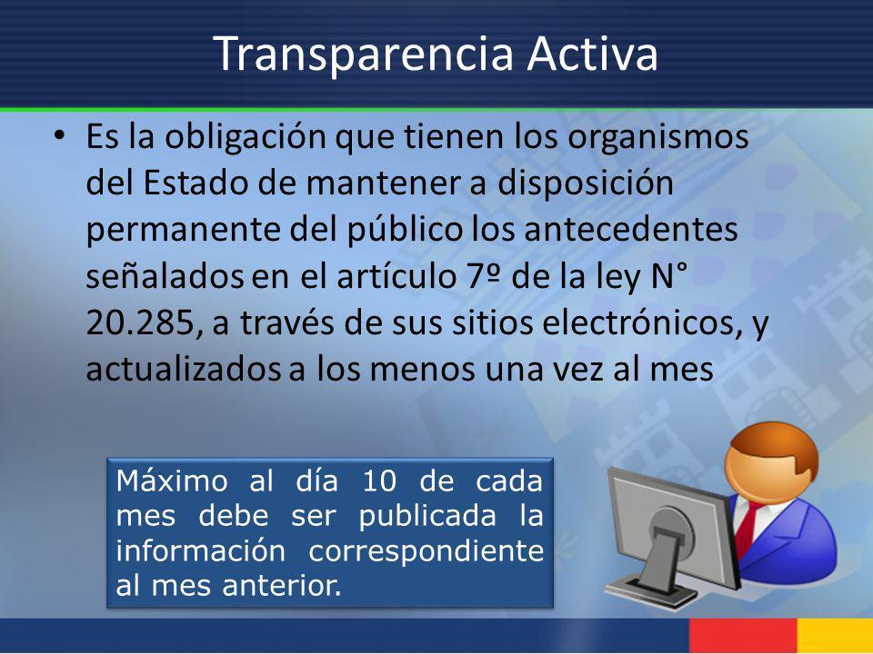 Transparencia Activa Es la obligación que tienen los organismos del Estado de mantener a disposición permanente del público los antecedentes señalados
