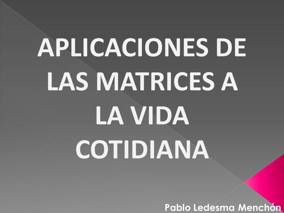 APLICACIONES DE LAS MATRICES A LA VIDA COTIDIANA Pablo Ledesma Menchón