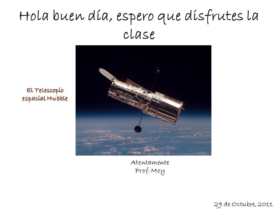 Hola buen día, espero que disfrutes la clase Atentamente Prof. Moy 29 de Octubre, 2011 El Telescopio espacial Hubble