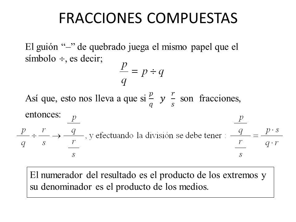 FRACCIONES COMPUESTAS El guión – de quebrado juega el mismo papel que el símbolo, es decir; El numerador del resultado es el producto de los extremos