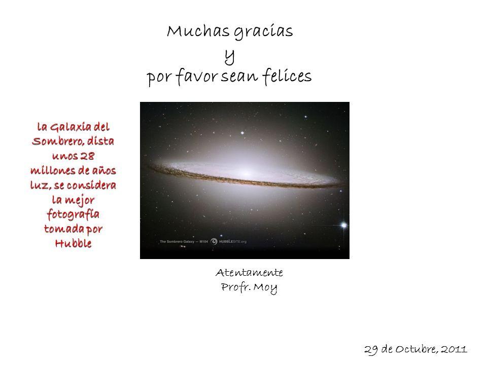 Muchas gracias y por favor sean felices la Galaxia del Sombrero, dista unos 28 millones de años luz, se considera la mejor fotografía tomada por Hubbl