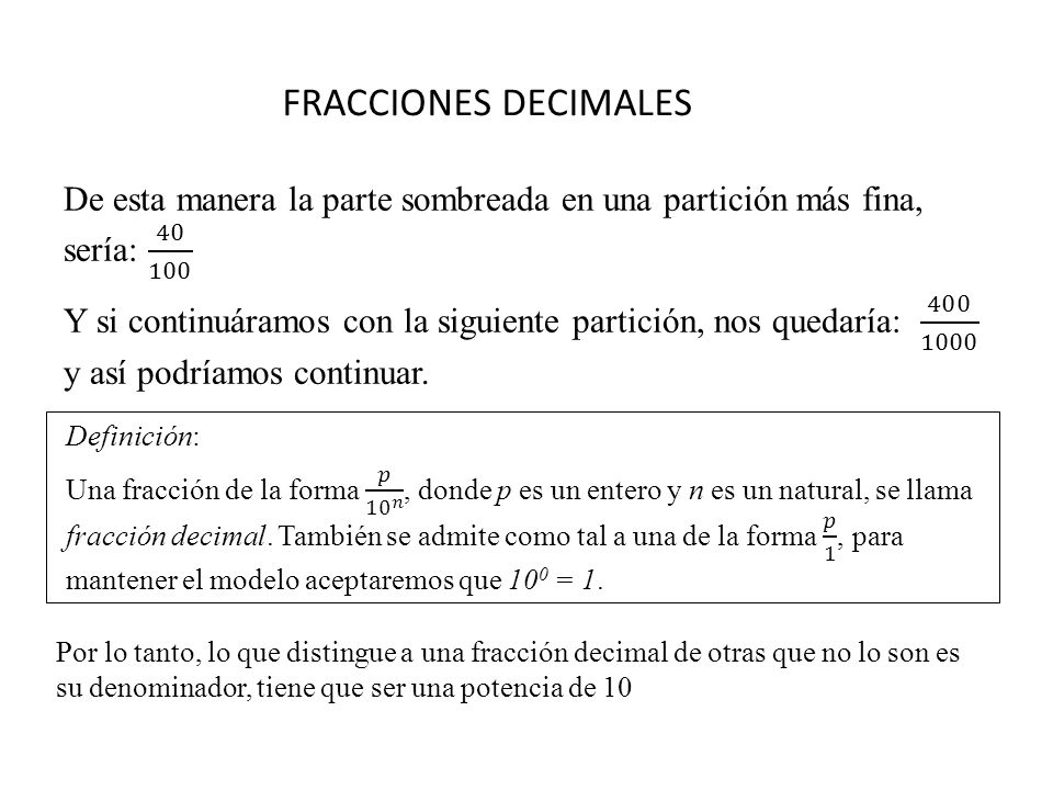 FRACCIONES DECIMALES Por lo tanto, lo que distingue a una fracción decimal de otras que no lo son es su denominador, tiene que ser una potencia de 10