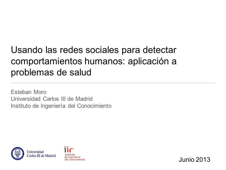 Usando las redes sociales para detectar comportamientos humanos: aplicación a problemas de salud Esteban Moro Universidad Carlos III de Madrid Instituto de Ingeniería del Conocimiento Junio 2013