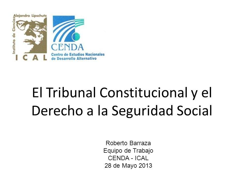 El Tribunal Constitucional y el Derecho a la Seguridad Social Roberto Barraza Equipo de Trabajo CENDA - ICAL 28 de Mayo 2013