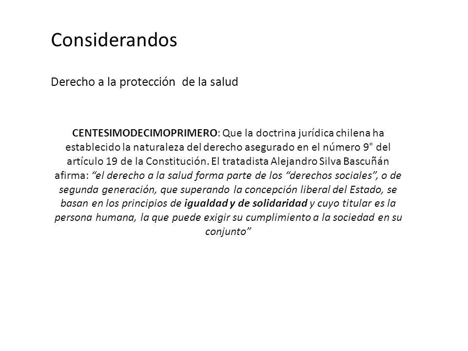 Considerandos Derecho a la protección de la salud CENTESIMODECIMOPRIMERO: Que la doctrina jurídica chilena ha establecido la naturaleza del derecho asegurado en el número 9° del artículo 19 de la Constitución.