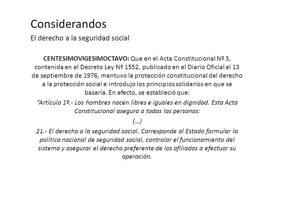 Considerandos El derecho a la seguridad social CENTESIMOVIGESIMOCTAVO: Que en el Acta Constitucional Nº 3, contenida en el Decreto Ley Nº 1552, publicado en el Diario Oficial el 13 de septiembre de 1976, mantuvo la protección constitucional del derecho a la protección social e introdujo los principios solidarios en que se basaría.