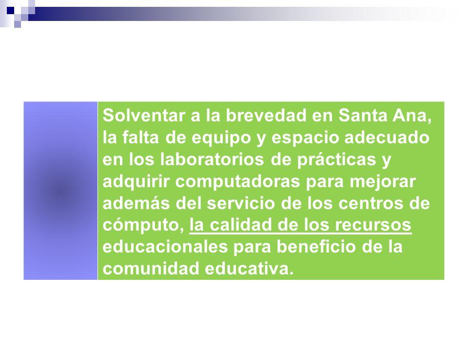 Solventar a la brevedad en Santa Ana, la falta de equipo y espacio adecuado en los laboratorios de prácticas y adquirir computadoras para mejorar además del servicio de los centros de cómputo, la calidad de los recursos educacionales para beneficio de la comunidad educativa.