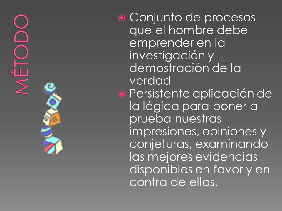 Conjunto de procesos que el hombre debe emprender en la investigación y demostración de la verdad Persistente aplicación de la lógica para poner a pru