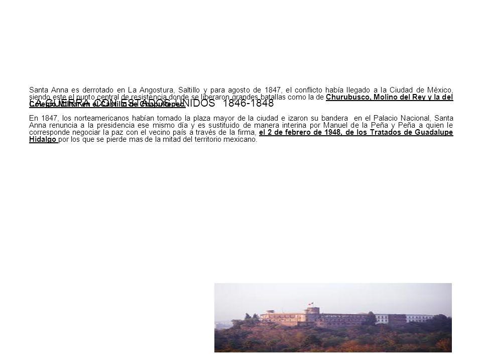 LA GUERRA CON ESTADOS UNIDOS 1846-1848 Santa Anna es derrotado en La Angostura, Saltillo y para agosto de 1847, el conflicto había llegado a la Ciudad de México, siendo este el punto central de resistencia donde se liberaron grandes batallas como la de Churubusco, Molino del Rey y la del Colegio Militar en el Castillo de Chapultepec.