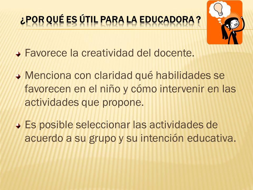 Favorece la creatividad del docente. Menciona con claridad qué habilidades se favorecen en el niño y cómo intervenir en las actividades que propone. E