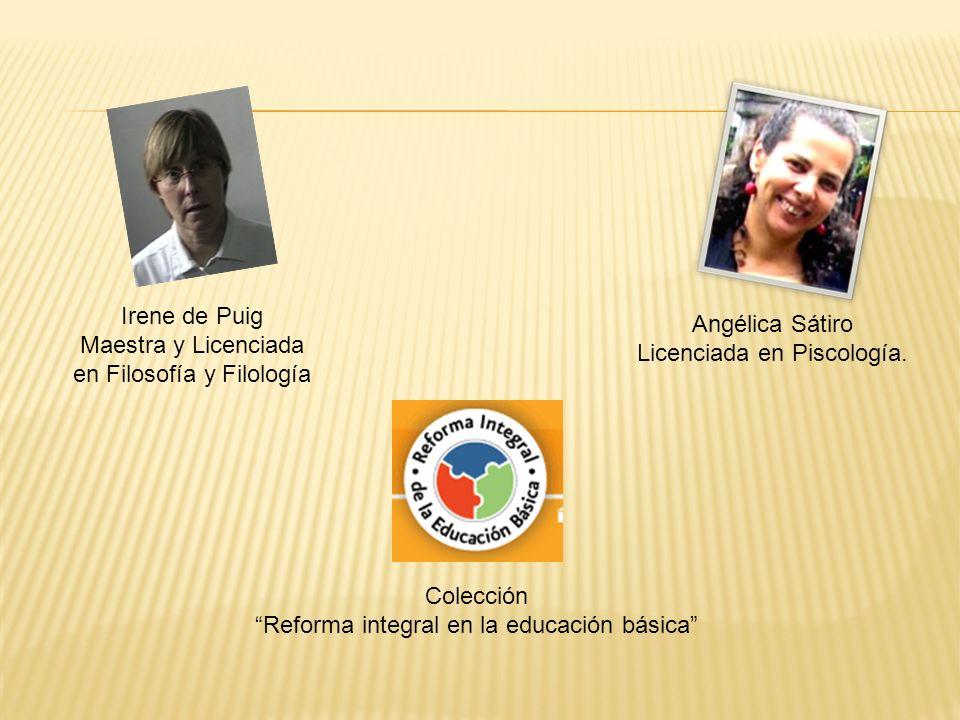 Angélica Sátiro Licenciada en Piscología. Colección Reforma integral en la educación básica Irene de Puig Maestra y Licenciada en Filosofía y Filologí