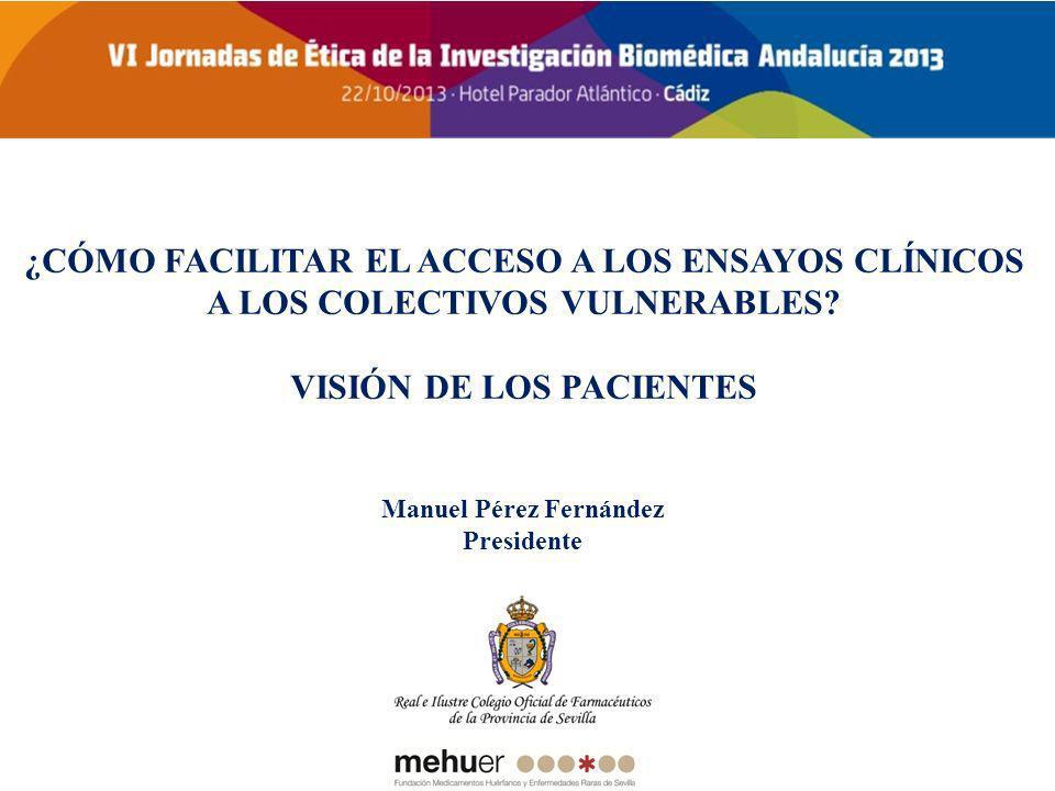 ¿CÓMO FACILITAR EL ACCESO A LOS ENSAYOS CLÍNICOS A LOS COLECTIVOS VULNERABLES? VISIÓN DE LOS PACIENTES Manuel Pérez Fernández Presidente