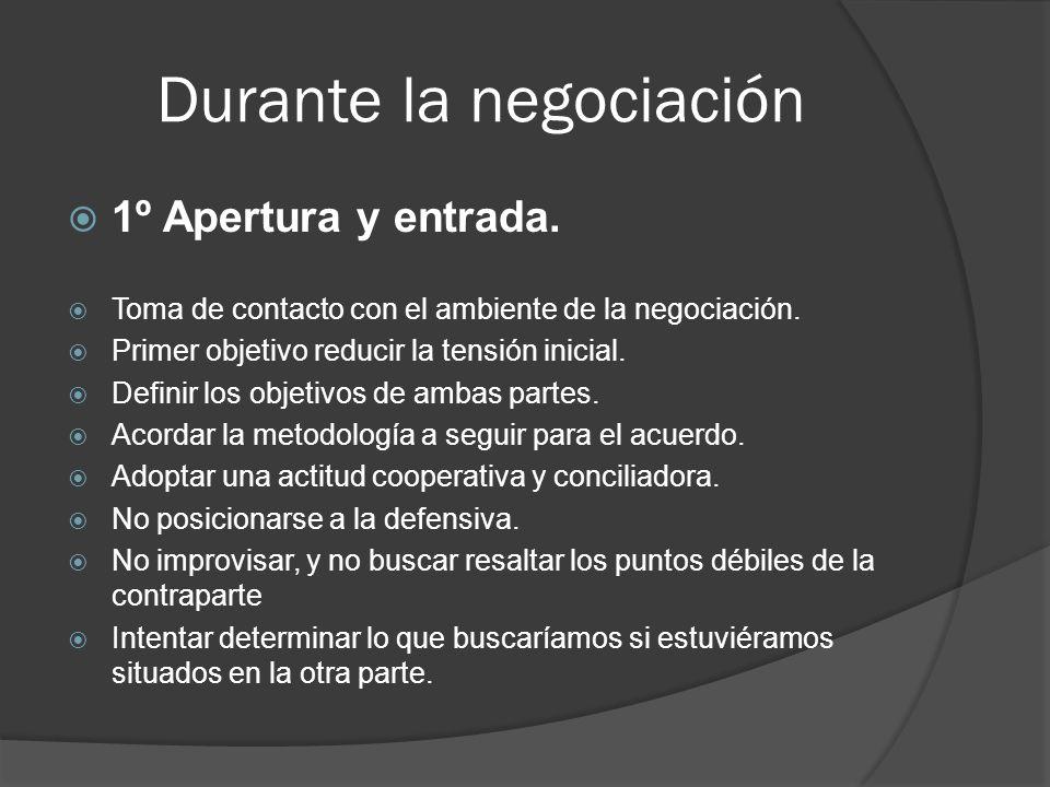 Durante la negociación 1º Apertura y entrada. Toma de contacto con el ambiente de la negociación. Primer objetivo reducir la tensión inicial. Definir