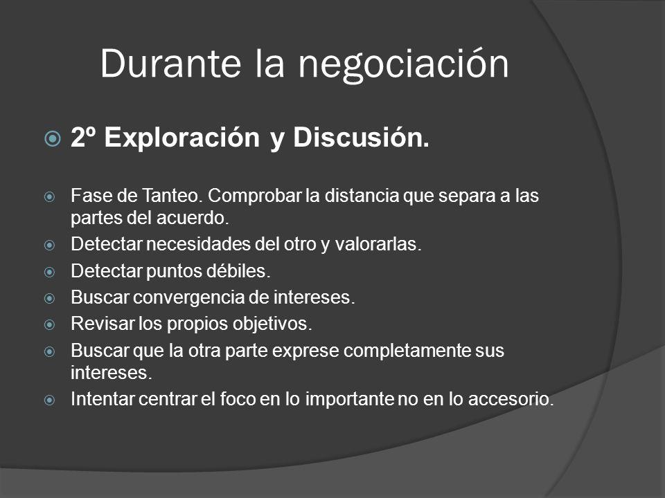 Durante la negociación 2º Exploración y Discusión. Fase de Tanteo. Comprobar la distancia que separa a las partes del acuerdo. Detectar necesidades de