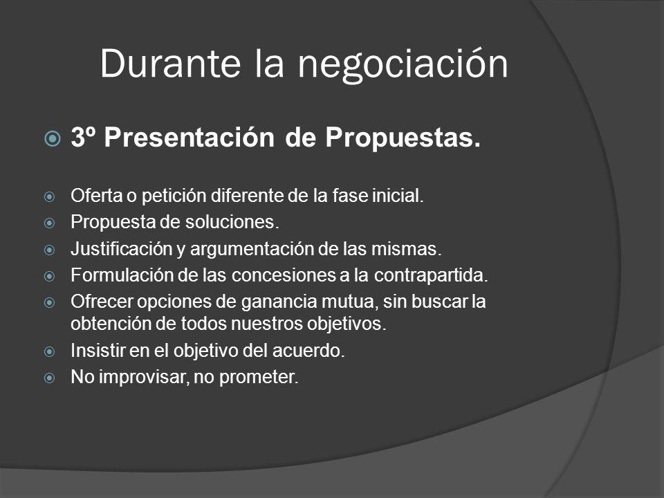 Durante la negociación 3º Presentación de Propuestas. Oferta o petición diferente de la fase inicial. Propuesta de soluciones. Justificación y argumen