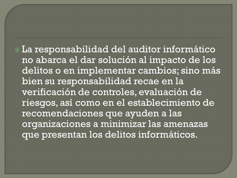 La responsabilidad del auditor informático no abarca el dar solución al impacto de los delitos o en implementar cambios; sino más bien su responsabili