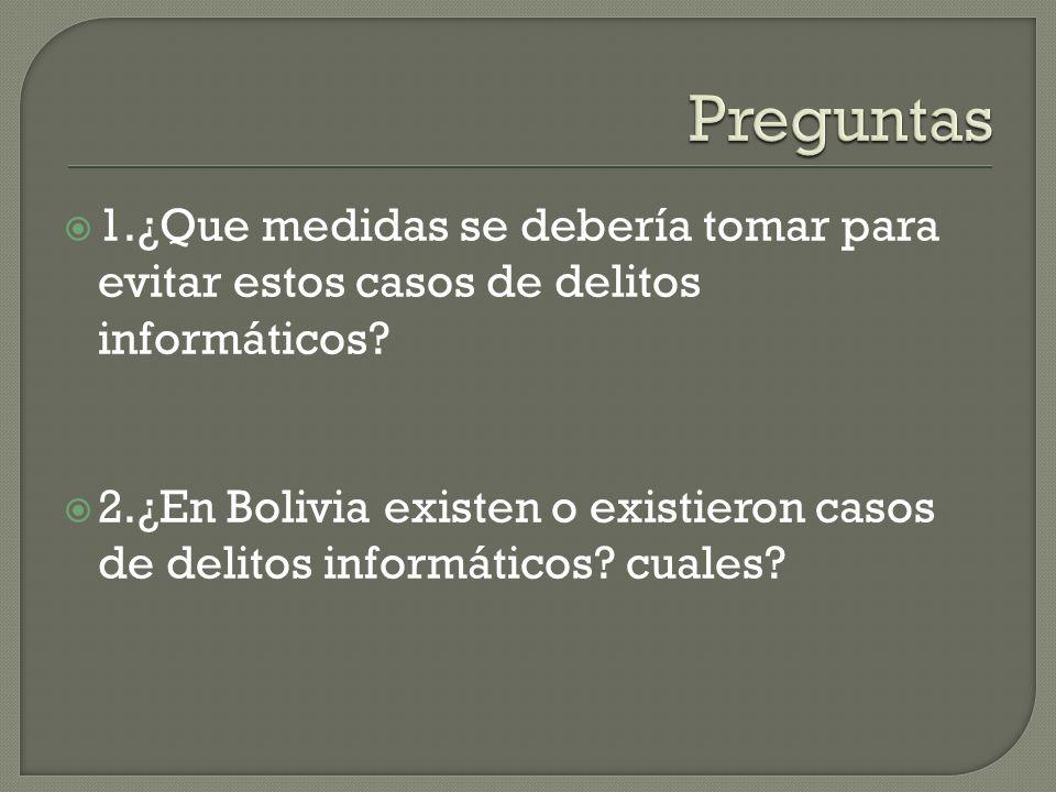 1.¿Que medidas se debería tomar para evitar estos casos de delitos informáticos? 2.¿En Bolivia existen o existieron casos de delitos informáticos? cua
