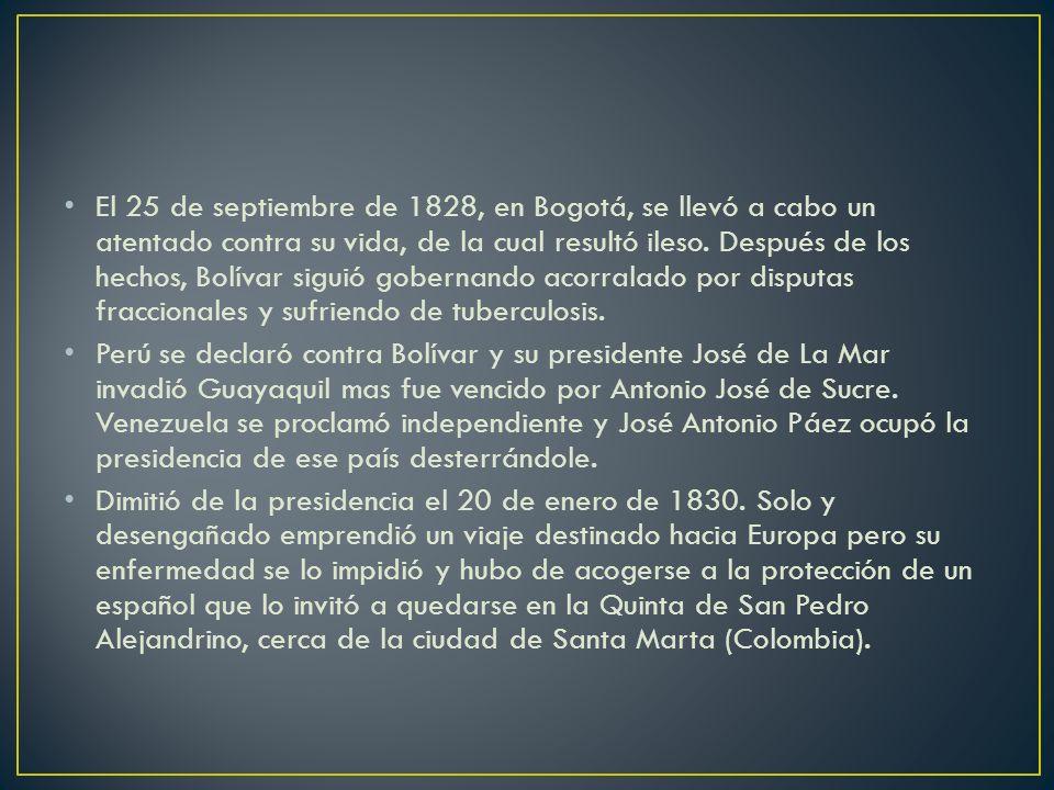 El 25 de septiembre de 1828, en Bogotá, se llevó a cabo un atentado contra su vida, de la cual resultó ileso. Después de los hechos, Bolívar siguió go