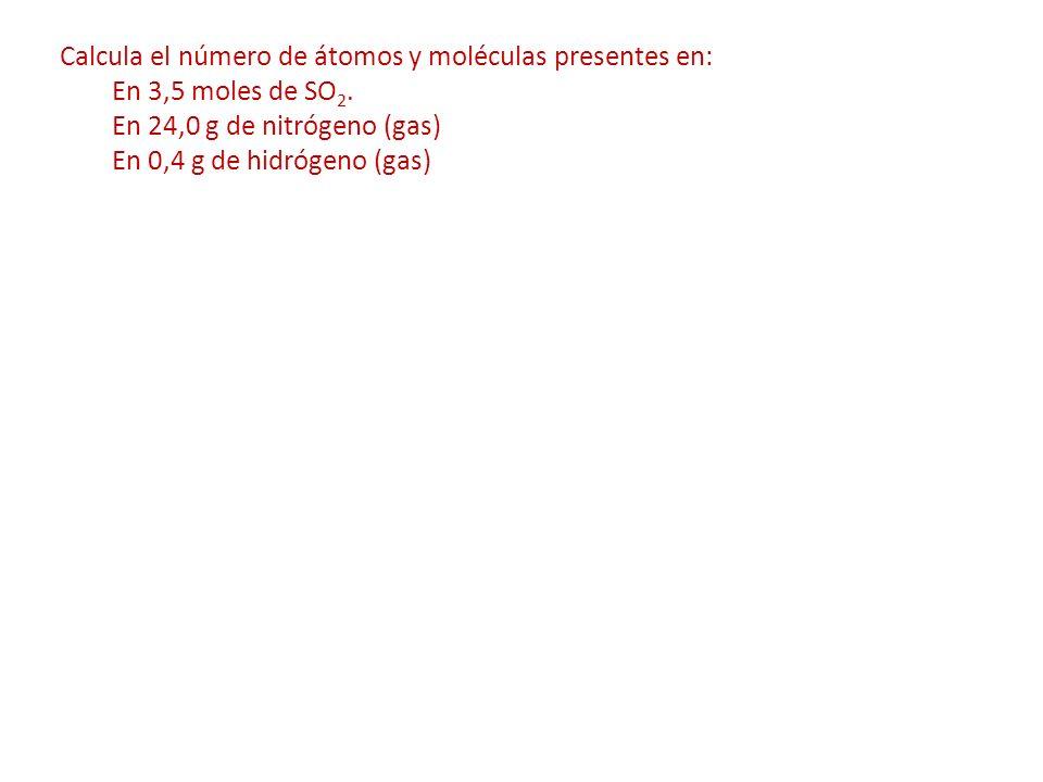 Calcula el número de átomos y moléculas presentes en: En 3,5 moles de SO 2. En 24,0 g de nitrógeno (gas) En 0,4 g de hidrógeno (gas)