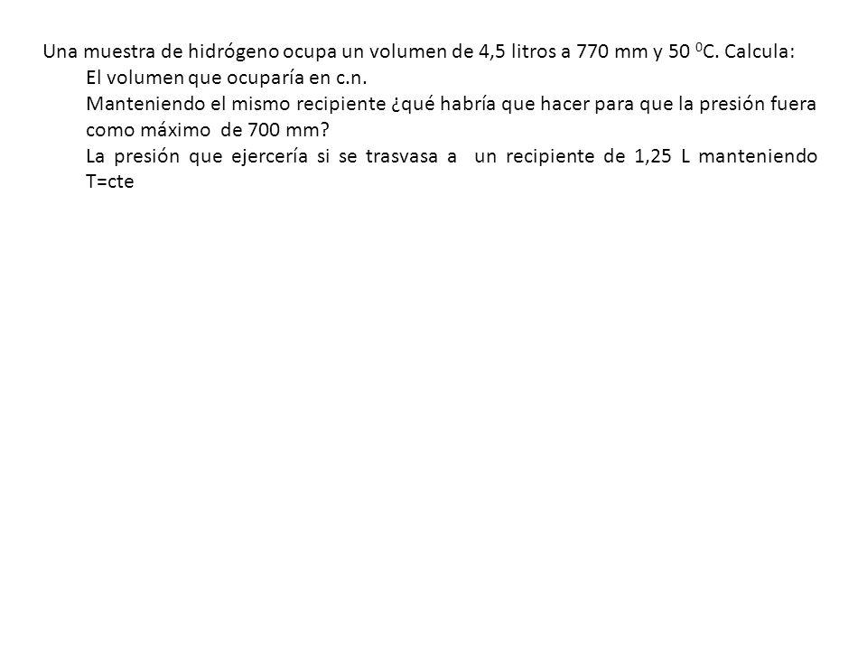 Una muestra de hidrógeno ocupa un volumen de 4,5 litros a 770 mm y 50 0 C. Calcula: El volumen que ocuparía en c.n. Manteniendo el mismo recipiente ¿q