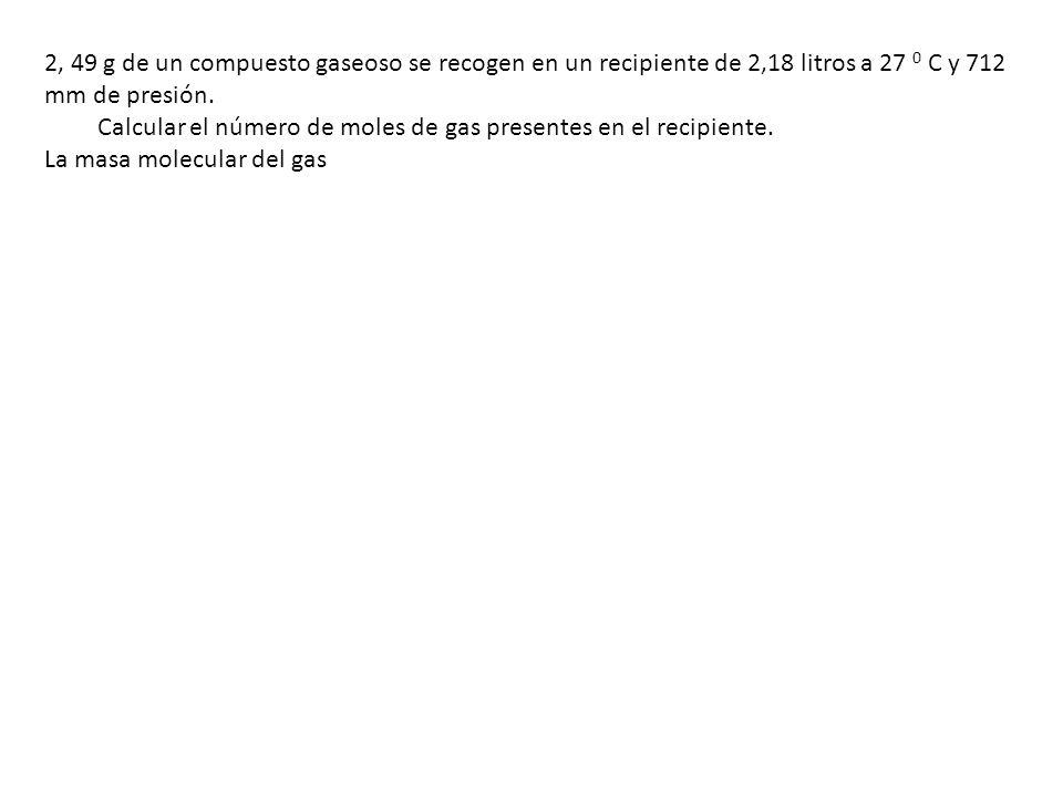 2, 49 g de un compuesto gaseoso se recogen en un recipiente de 2,18 litros a 27 0 C y 712 mm de presión. Calcular el número de moles de gas presentes