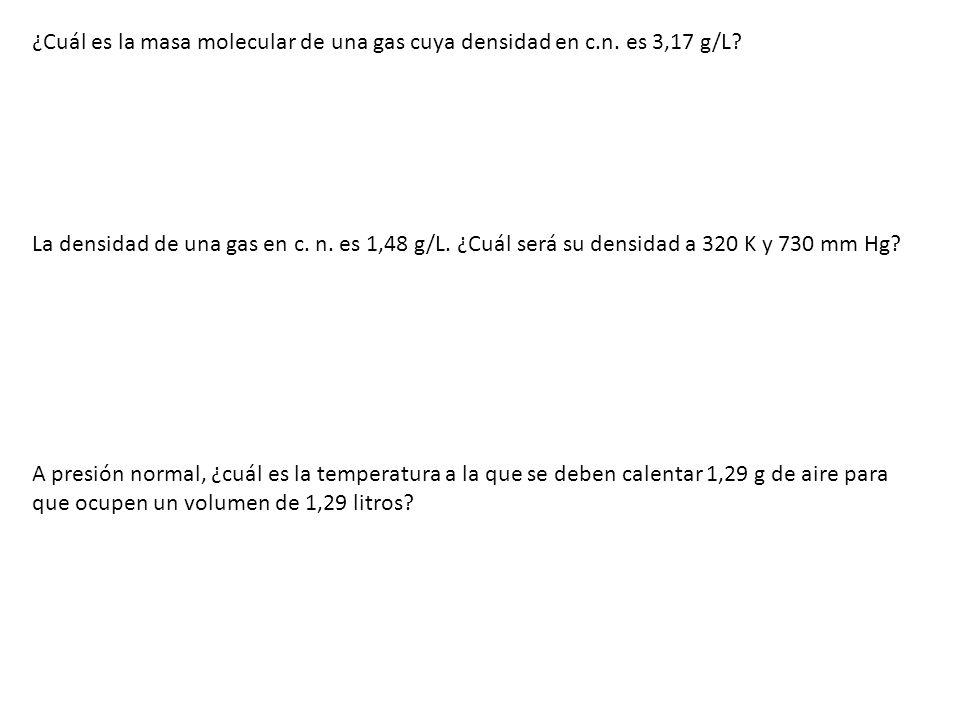 ¿Cuál es la masa molecular de una gas cuya densidad en c.n. es 3,17 g/L? La densidad de una gas en c. n. es 1,48 g/L. ¿Cuál será su densidad a 320 K y