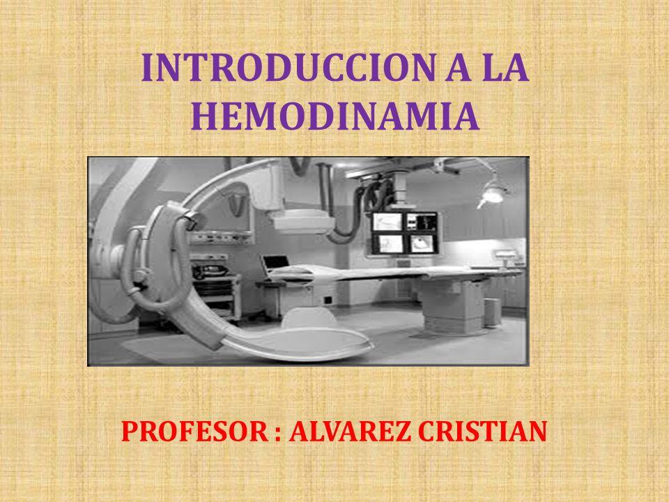 INTRODUCCION A LA HEMODINAMIA PROFESOR : ALVAREZ CRISTIAN