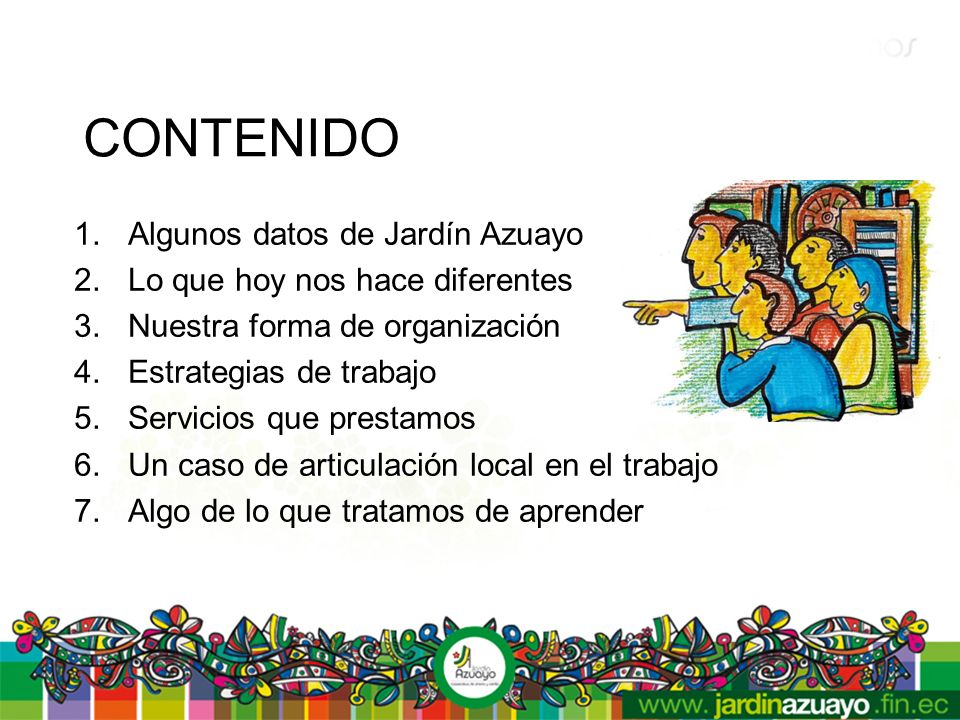 CONTENIDO 1.Algunos datos de Jardín Azuayo 2.Lo que hoy nos hace diferentes 3.Nuestra forma de organización 4.Estrategias de trabajo 5.Servicios que prestamos 6.Un caso de articulación local en el trabajo 7.Algo de lo que tratamos de aprender