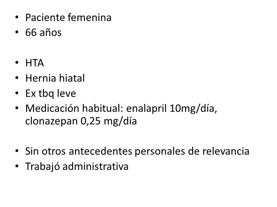 Paciente femenina 66 años HTA Hernia hiatal Ex tbq leve Medicación habitual: enalapril 10mg/día, clonazepan 0,25 mg/día Sin otros antecedentes persona