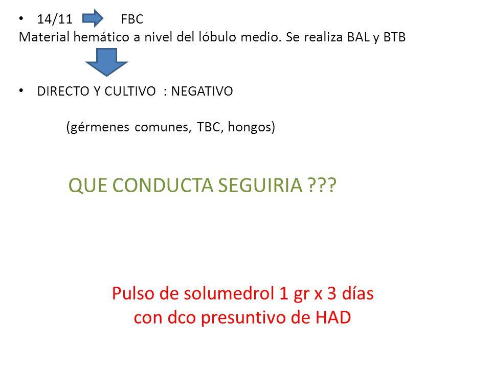 14/11 FBC Material hemático a nivel del lóbulo medio. Se realiza BAL y BTB DIRECTO Y CULTIVO : NEGATIVO (gérmenes comunes, TBC, hongos) QUE CONDUCTA S