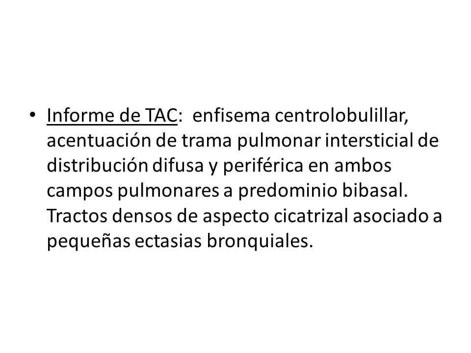 Informe de TAC: enfisema centrolobulillar, acentuación de trama pulmonar intersticial de distribución difusa y periférica en ambos campos pulmonares a