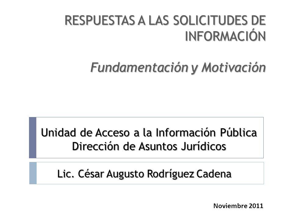 RESPUESTAS A LAS SOLICITUDES DE INFORMACIÓN Fundamentación y Motivación Unidad de Acceso a la Información Pública Dirección de Asuntos Jurídicos Lic.