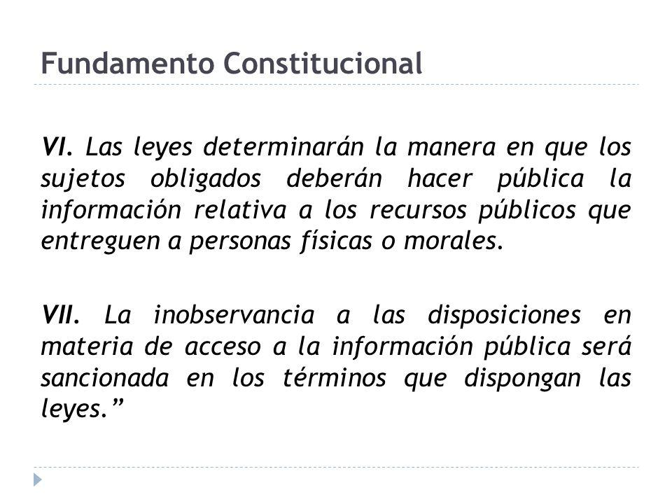 Fundamento Constitucional VI. Las leyes determinarán la manera en que los sujetos obligados deberán hacer pública la información relativa a los recurs