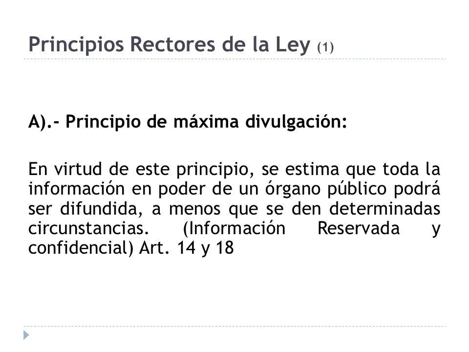 Principios Rectores de la Ley (1) A).- Principio de máxima divulgación: En virtud de este principio, se estima que toda la información en poder de un órgano público podrá ser difundida, a menos que se den determinadas circunstancias.