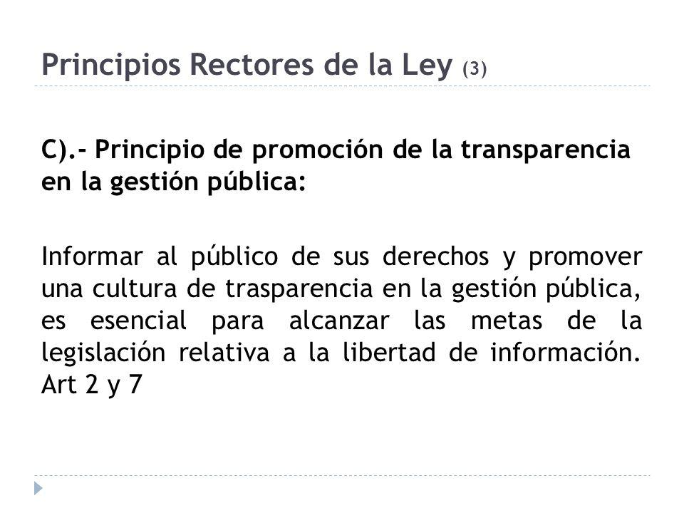 Principios Rectores de la Ley (3) C).- Principio de promoción de la transparencia en la gestión pública: Informar al público de sus derechos y promover una cultura de trasparencia en la gestión pública, es esencial para alcanzar las metas de la legislación relativa a la libertad de información.