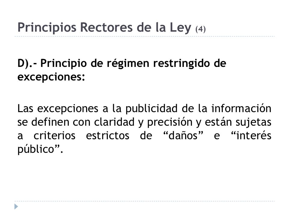 Principios Rectores de la Ley (4) D).- Principio de régimen restringido de excepciones: Las excepciones a la publicidad de la información se definen con claridad y precisión y están sujetas a criterios estrictos de daños e interés público.