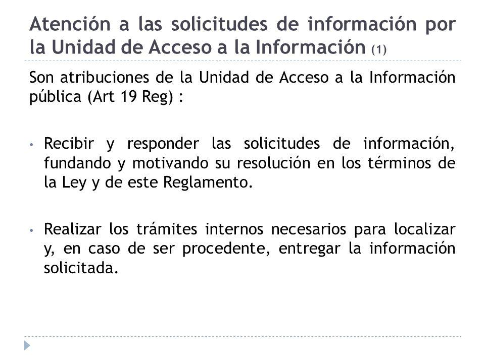 Atención a las solicitudes de información por la Unidad de Acceso a la Información (1) Son atribuciones de la Unidad de Acceso a la Información pública (Art 19 Reg) : Recibir y responder las solicitudes de información, fundando y motivando su resolución en los términos de la Ley y de este Reglamento.