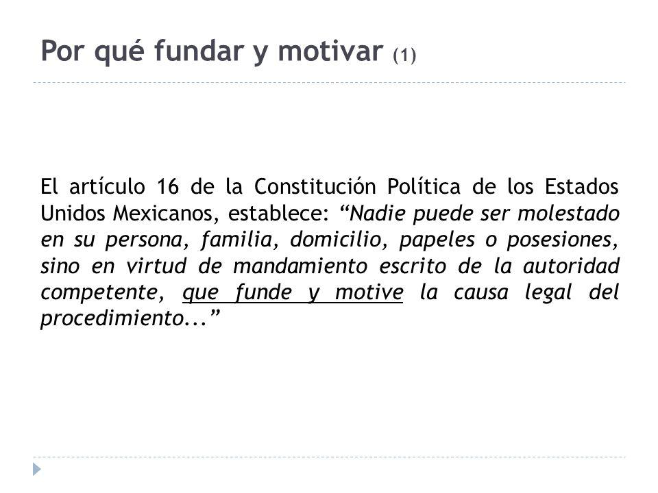 Por qué fundar y motivar (1) El artículo 16 de la Constitución Política de los Estados Unidos Mexicanos, establece: Nadie puede ser molestado en su pe