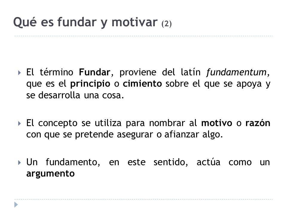 Qué es fundar y motivar (2) El término Fundar, proviene del latín fundamentum, que es el principio o cimiento sobre el que se apoya y se desarrolla una cosa.