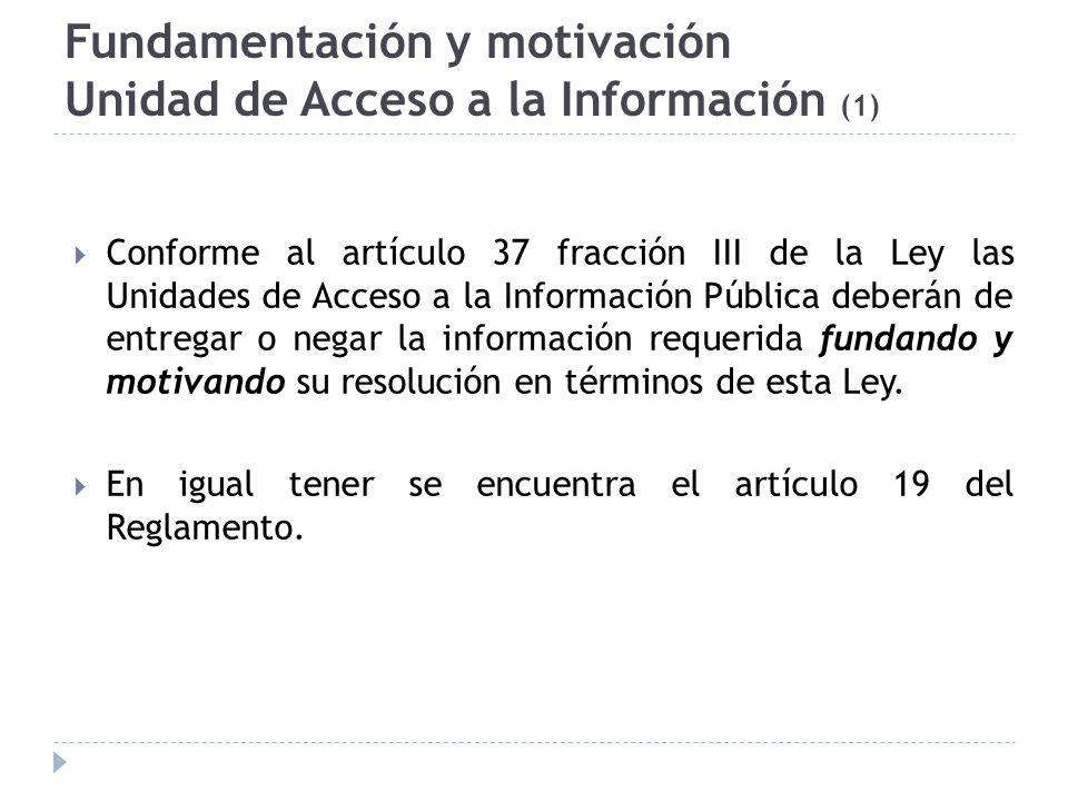 Fundamentación y motivación Unidad de Acceso a la Información (1) Conforme al artículo 37 fracción III de la Ley las Unidades de Acceso a la Información Pública deberán de entregar o negar la información requerida fundando y motivando su resolución en términos de esta Ley.